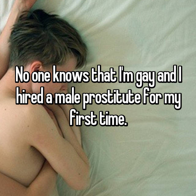 No one knows that I'm gay and I hired a male prostitute for my first time.
