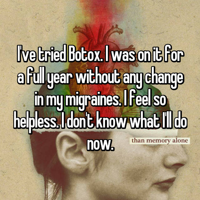 I've tried Botox. I was on it for a full year without any change in my migraines. I feel so helpless. I don't know what I'll do now.
