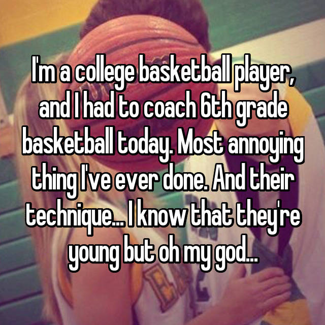 I'm a college basketball player, and I had to coach 6th grade basketball today. Most annoying thing I've ever done. And their technique... I know that they're young but oh my god...