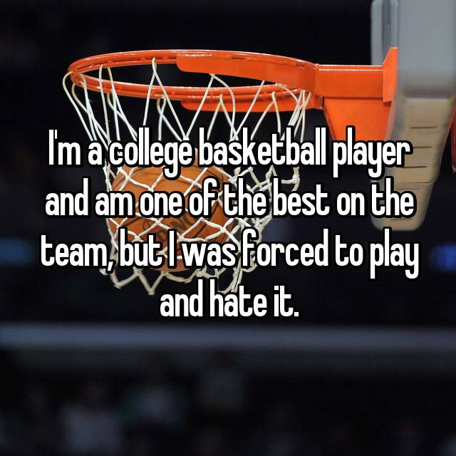 I'm a college basketball player and am one of the best on the team, but I was forced to play and hate it.