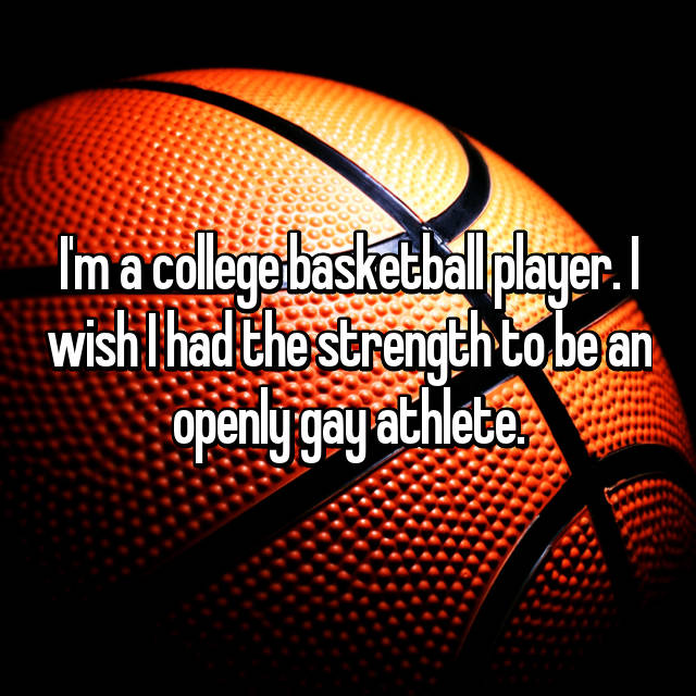I'm a college basketball player. I wish I had the strength to be an openly gay athlete.