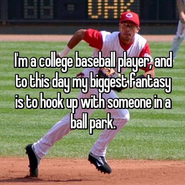 I'm a college baseball player, and to this day my biggest fantasy is to hook up with someone in a ball park.