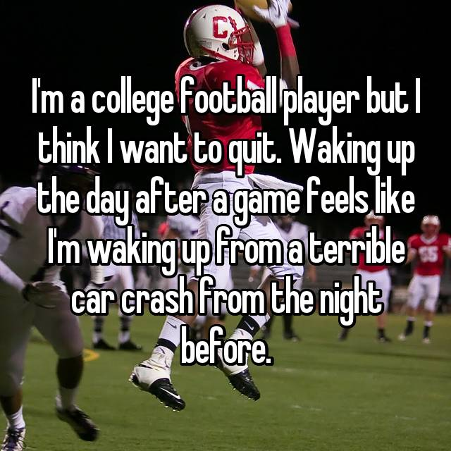 I'm a college football player but I think I want to quit. Waking up the day after a game feels like I'm waking up from a terrible car crash from the night before.