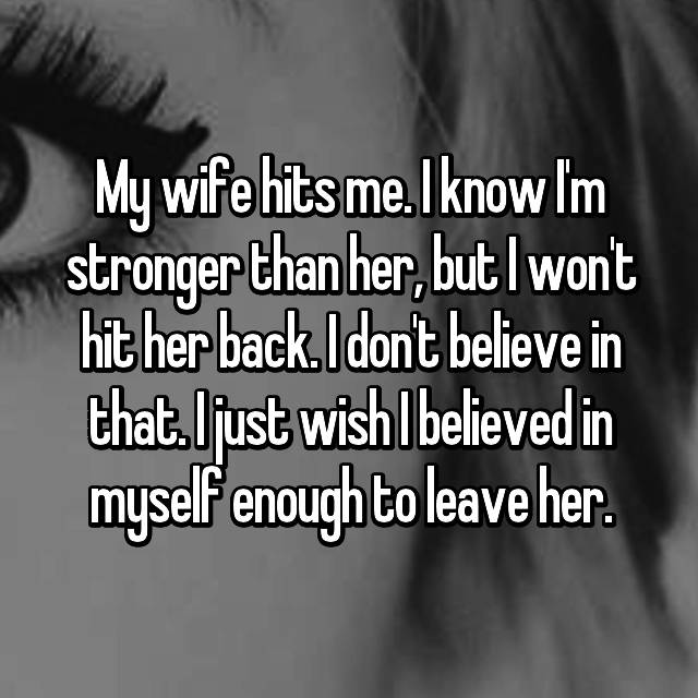 My wife hits me. I know I'm stronger than her, but I won't hit her back. I don't believe in that. I just wish I believed in myself enough to leave her.