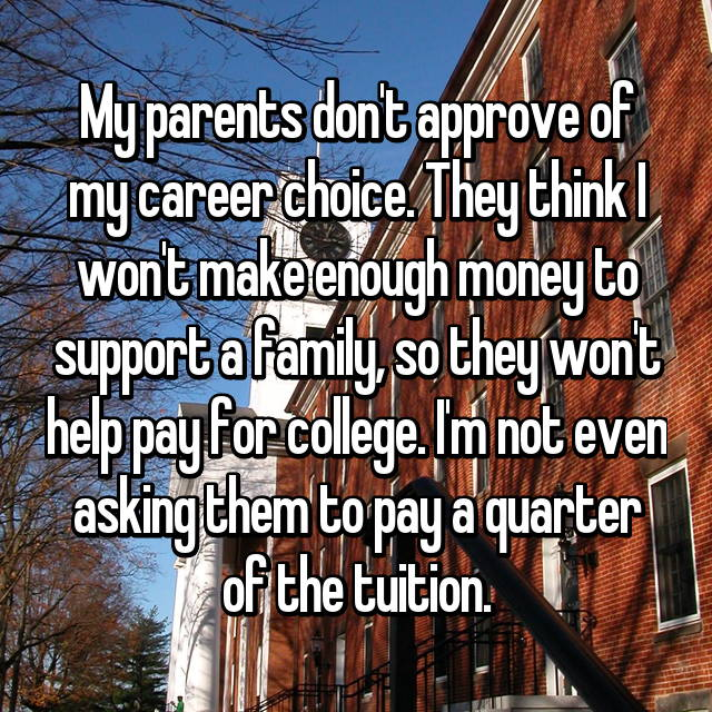 My parents don't approve of my career choice. They think I won't make enough money to support a family, so they won't help pay for college. I'm not even asking them to pay a quarter of the tuition.