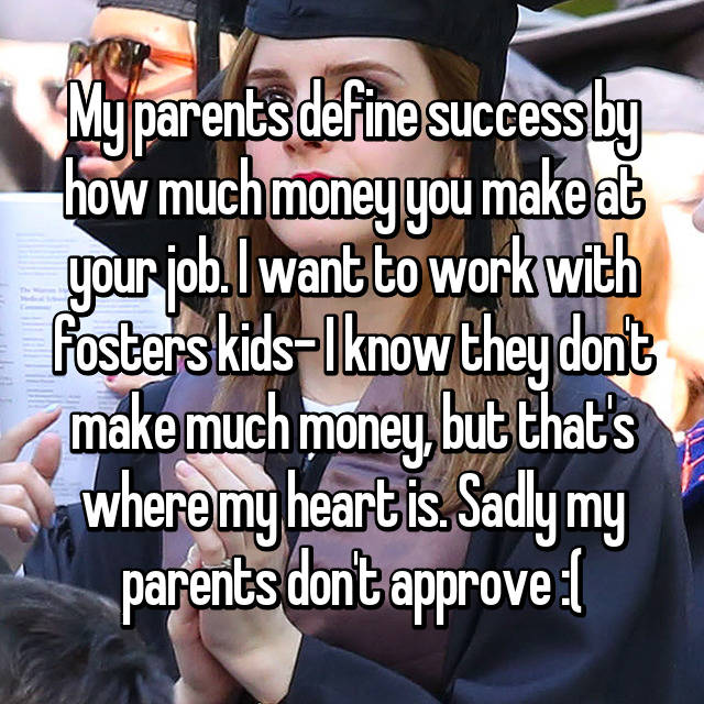 My parents define success by how much money you make at your job. I want to work with fosters kids- I know they don't make much money, but that's where my heart is. Sadly my parents don't approve :(
