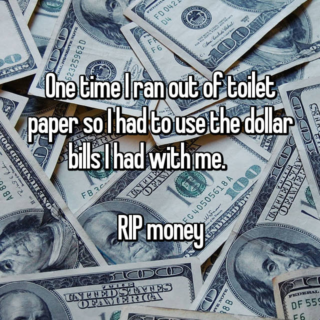 One time I ran out of toilet paper so I had to use the dollar bills I had with me.        RIP money