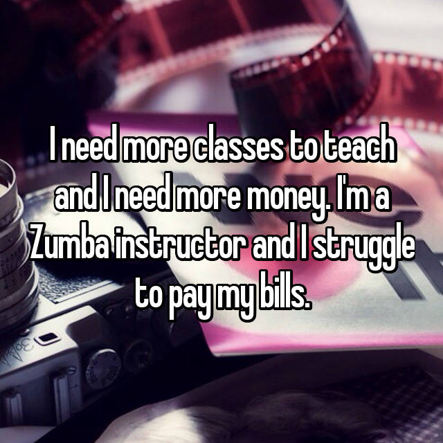 I need more classes to teach and I need more money. I'm a Zumba instructor and I struggle to pay my bills.