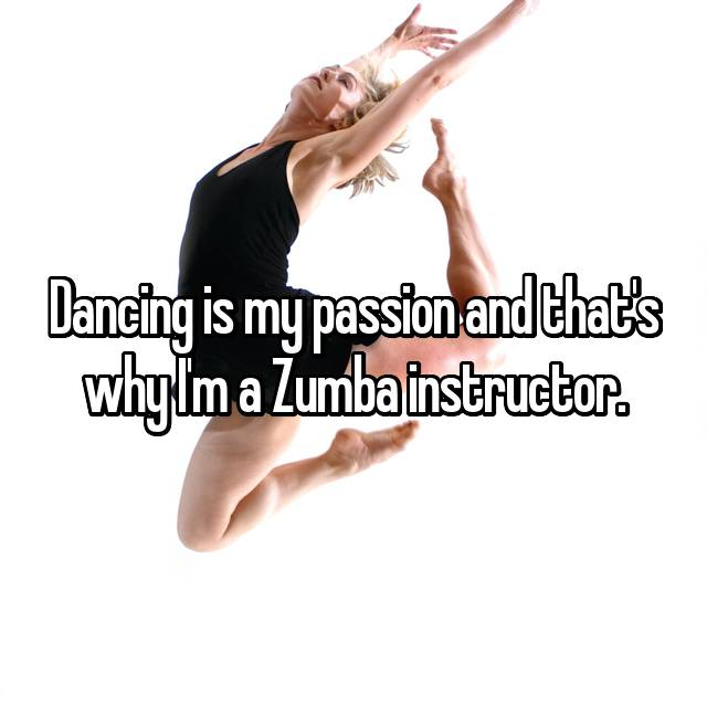 Dancing is my passion and that's why I'm a Zumba instructor.