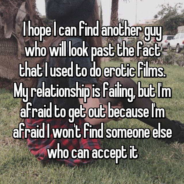 I hope I can find another guy who will look past the fact that I used to do erotic films. My relationship is failing, but I'm afraid to get out because I'm afraid I won't find someone else who can accept it
