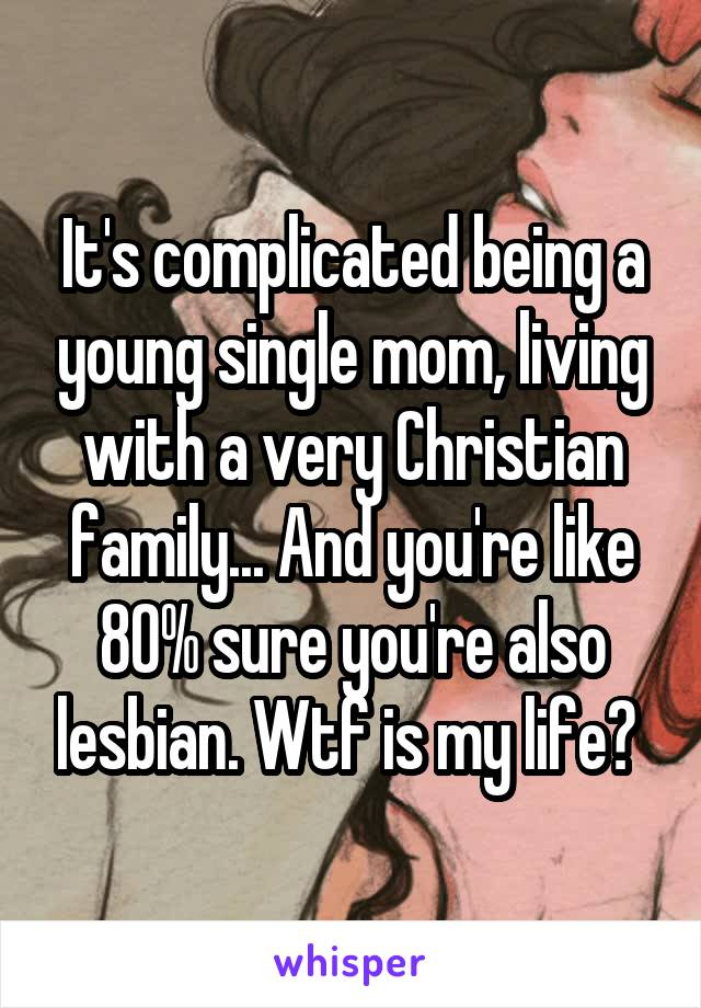 It's complicated being a young single mom, living with a very Christian family... And you're like 80% sure you're also lesbian. Wtf is my life?