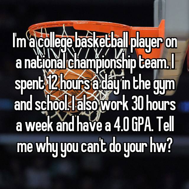 I'm a college basketball player on a national championship team. I spent 12 hours a day in the gym and school. I also work 30 hours a week and have a 4.0 GPA. Tell me why you can't do your hw?