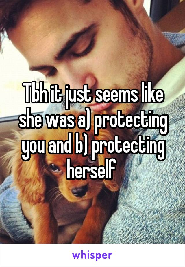 Tbh it just seems like she was a) protecting you and b) protecting herself