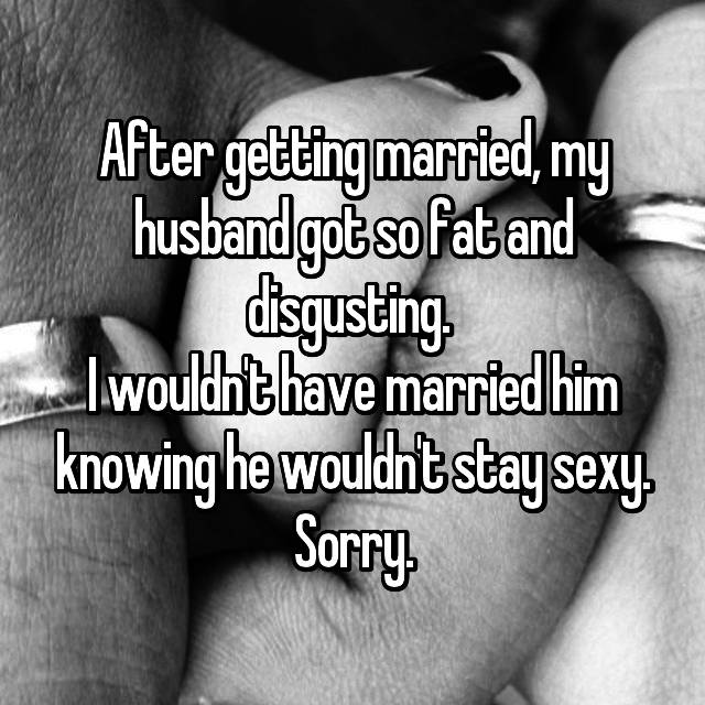 After getting married, my husband got so fat and disgusting.  I wouldn't have married him knowing he wouldn't stay sexy. Sorry.