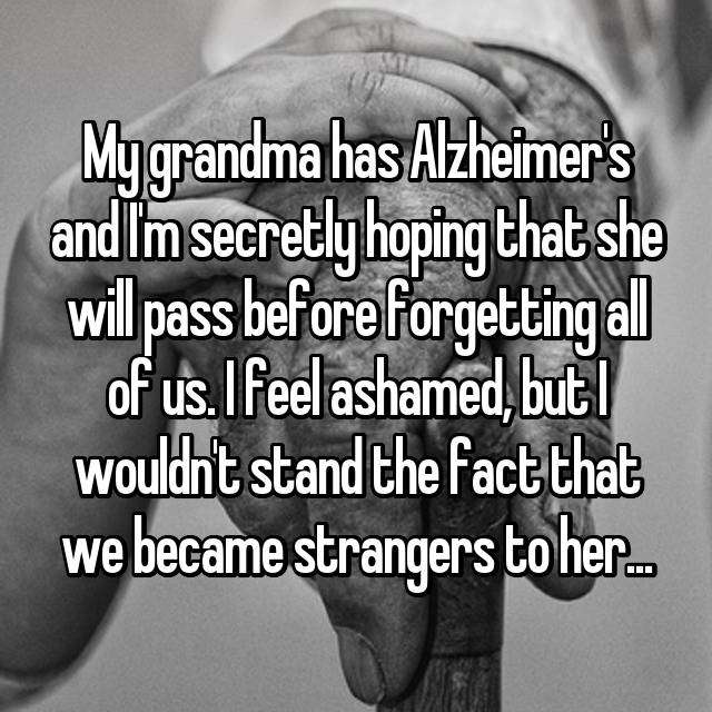 My grandma has Alzheimer's and I'm secretly hoping that she will pass before forgetting all of us. I feel ashamed, but I wouldn't stand the fact that we became strangers to her...