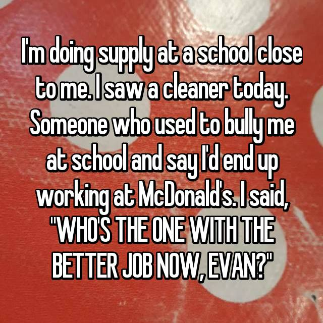 "I'm doing supply at a school close to me. I saw a cleaner today. Someone who used to bully me at school and say I'd end up working at McDonald's. I said, ""WHO'S THE ONE WITH THE BETTER JOB NOW, EVAN?"""