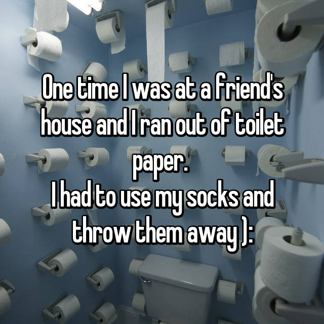 One time I was at a friend's house and I ran out of toilet paper.  I had to use my socks and throw them away ):