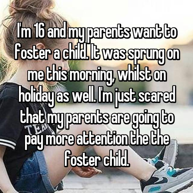 I'm 16 and my parents want to foster a child. It was sprung on me this morning, whilst on holiday as well. I'm just scared that my parents are going to pay more attention the the foster child.