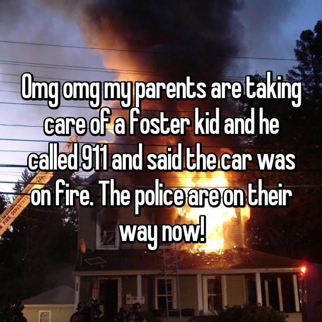 Omg omg my parents are taking care of a foster kid and he called 911 and said the car was on fire. The police are on their way now!