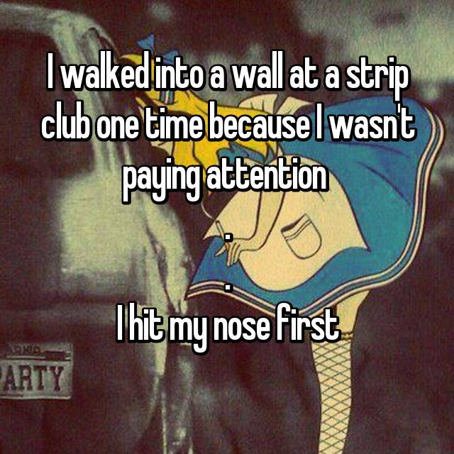 I walked into a wall at a strip club one time because I wasn't paying attention  . . I hit my nose first 😶
