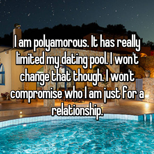 I am polyamorous. It has really limited my dating pool. I won't change that though. I won't compromise who I am just for a relationship.