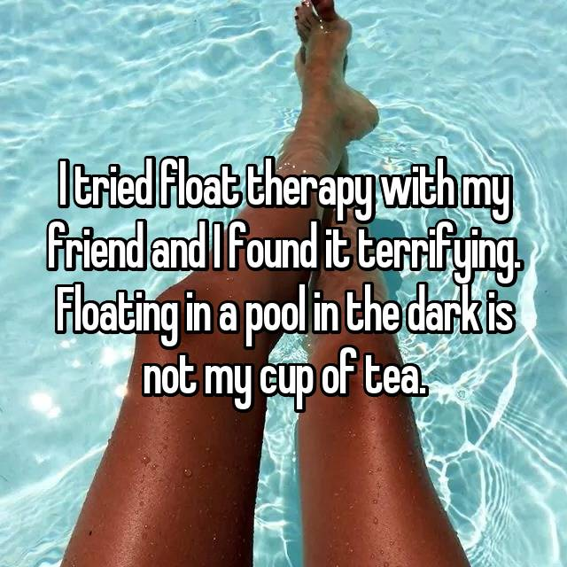 I tried float therapy with my friend and I found it terrifying. Floating in a pool in the dark is not my cup of tea.