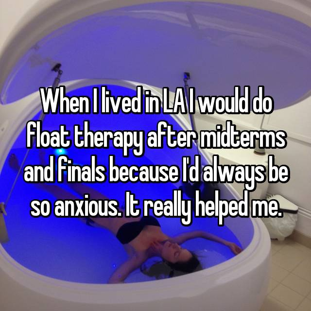 When I lived in LA I would do float therapy after midterms and finals because I'd always be so anxious. It really helped me.