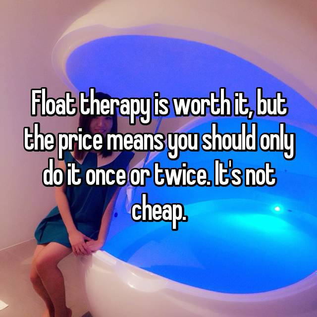 Float therapy is worth it, but the price means you should only do it once or twice. It's not cheap.