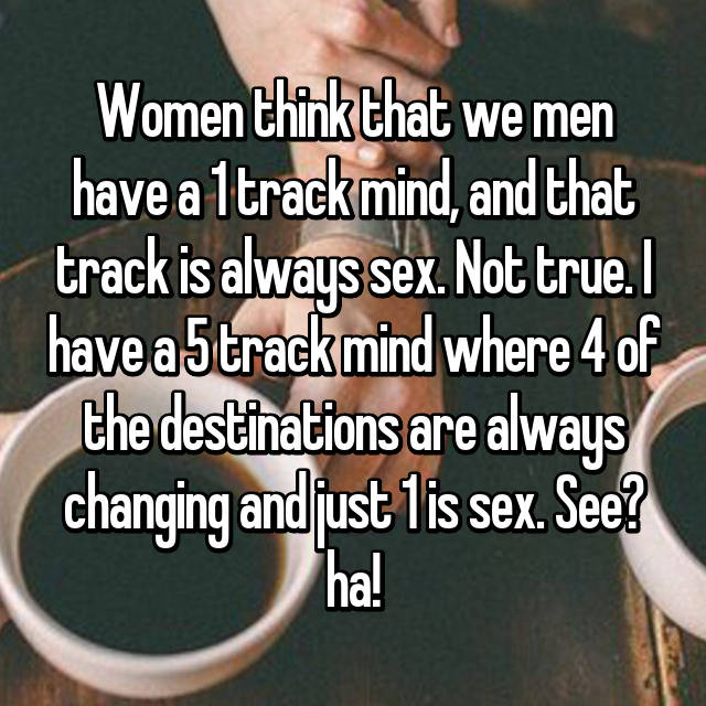 Women think that we men have a 1 track mind, and that track is always sex. Not true. I have a 5 track mind where 4 of the destinations are always changing and just 1 is sex. See? ha!