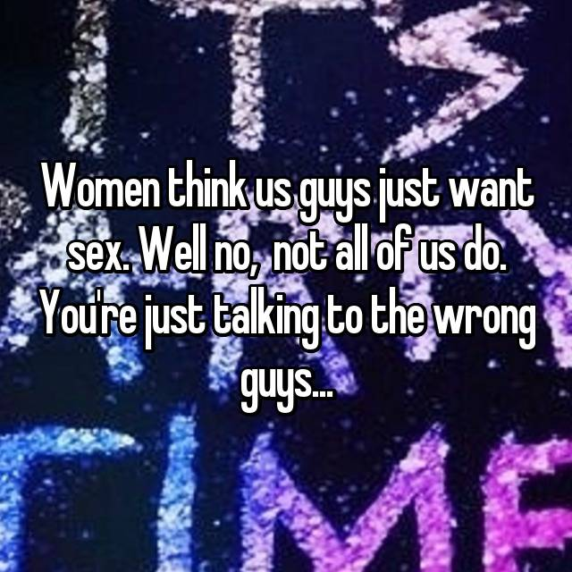 Women think us guys just want sex. Well no,  not all of us do. You're just talking to the wrong guys...