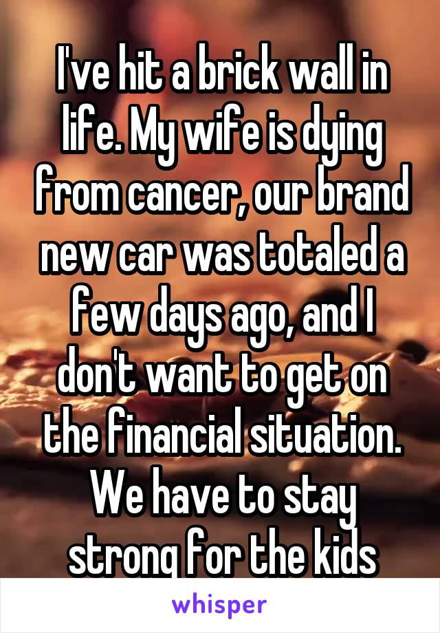 I've hit a brick wall in life. My wife is dying from cancer, our brand new car was totaled a few days ago, and I don't want to get on the financial situation. We have to stay strong for the kids