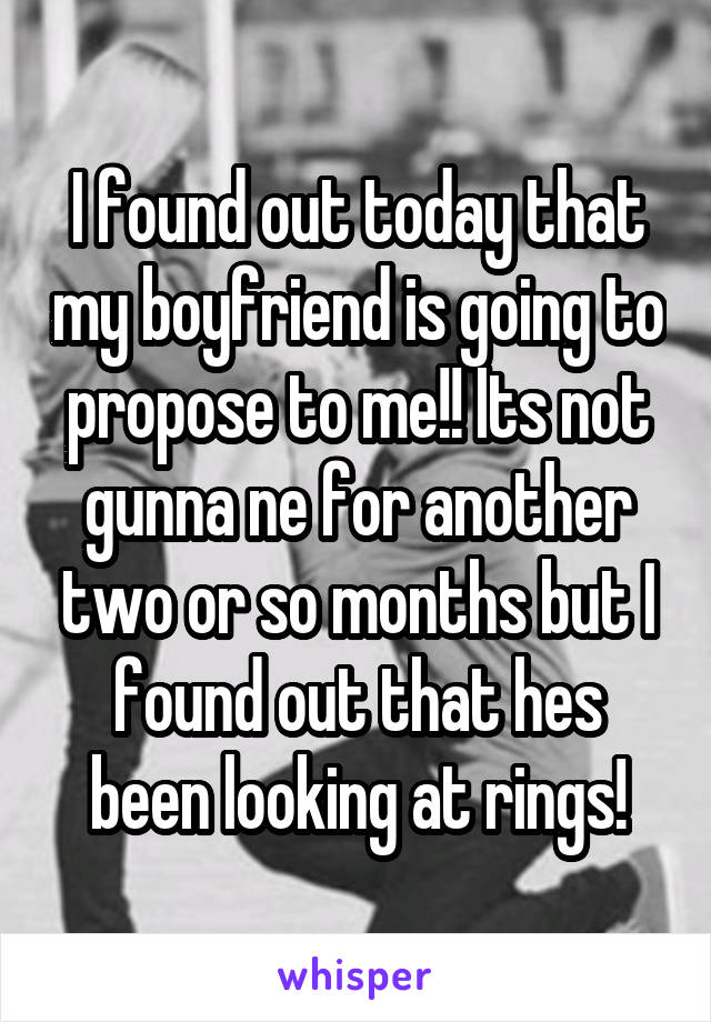 I found out today that my boyfriend is going to propose to me!! Its not gunna ne for another two or so months but I found out that hes been looking at rings!