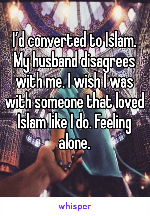 I'd converted to Islam. My husband disagrees with me. I wish I was with someone that loved Islam like I do. Feeling alone.