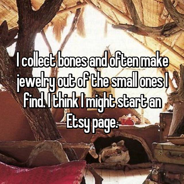 I collect bones and often make jewelry out of the small ones I find. I think I might start an Etsy page.