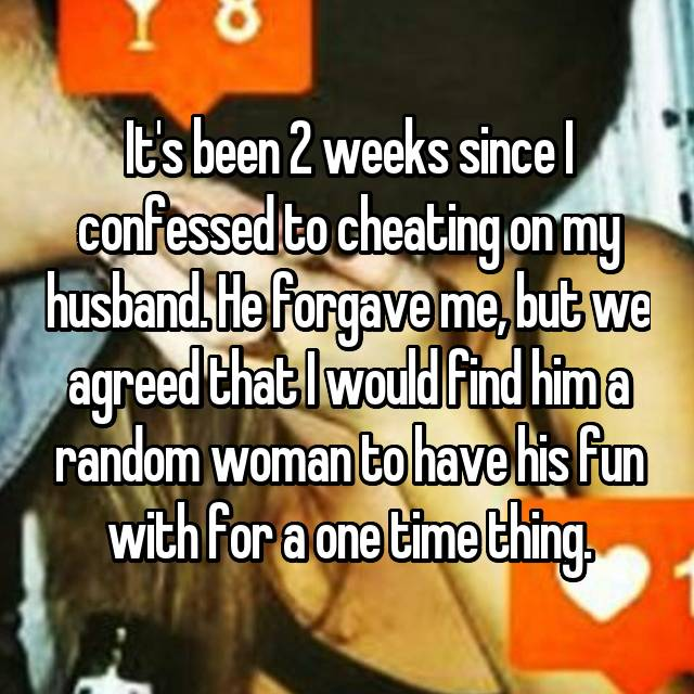 It's been 2 weeks since I confessed to cheating on my husband. He forgave me, but we agreed that I would find him a random woman to have his fun with for a one time thing.