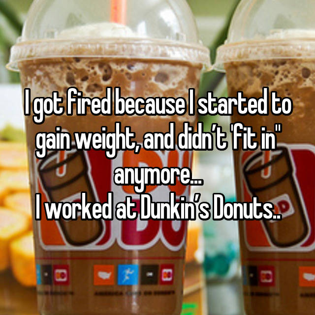 "I got fired because I started to gain weight, and didn't 'fit in"" anymore... I worked at Dunkin's Donuts.."