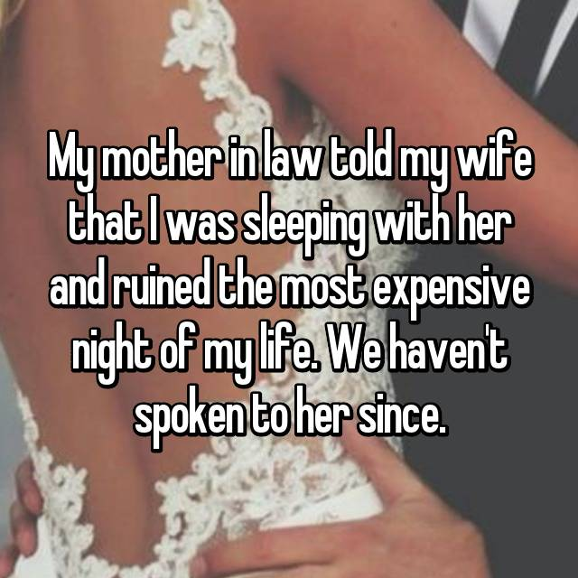 My mother in law told my wife that I was sleeping with her and ruined the most expensive night of my life. We haven't spoken to her since.