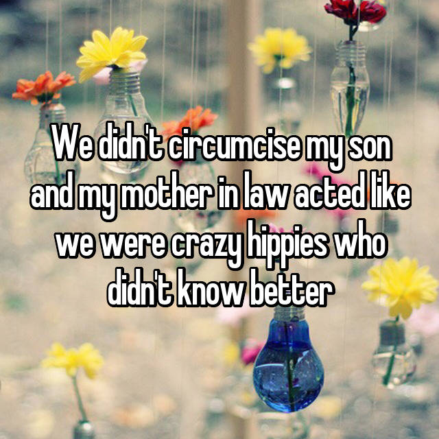 We didn't circumcise my son and my mother in law acted like we were crazy hippies who didn't know better