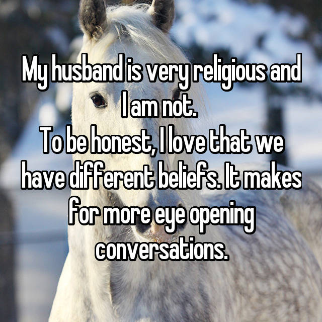 My husband is very religious and I am not.  To be honest, I love that we have different beliefs. It makes for more eye opening conversations.