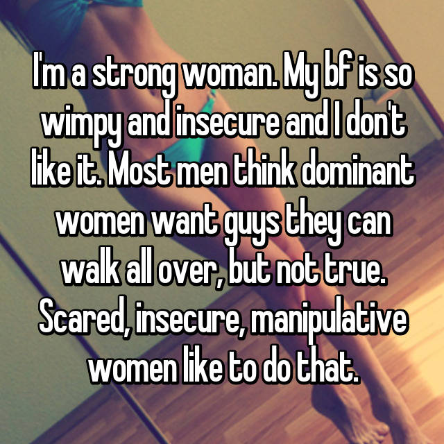 I'm a strong woman. My bf is so wimpy and insecure and I don't like it. Most men think dominant women want guys they can walk all over, but not true. Scared, insecure, manipulative women like to do that.