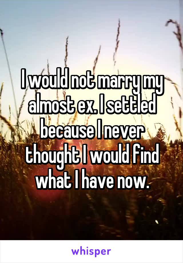 I would not marry my almost ex. I settled because I never thought I would find what I have now.