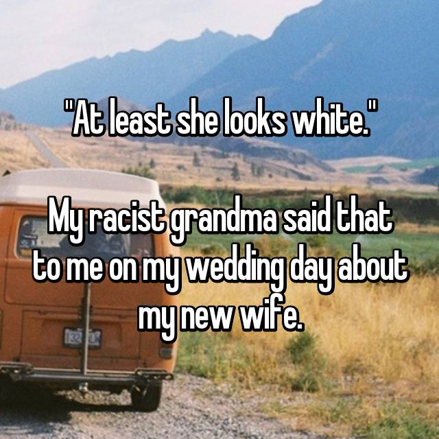 """At least she looks white.""  My racist grandma said that to me on my wedding day about my new wife."