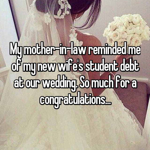 My mother-in-law reminded me of my new wife's student debt at our wedding. So much for a congratulations...