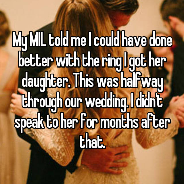 My MIL told me I could have done better with the ring I got her daughter. This was halfway through our wedding. I didn't speak to her for months after that.