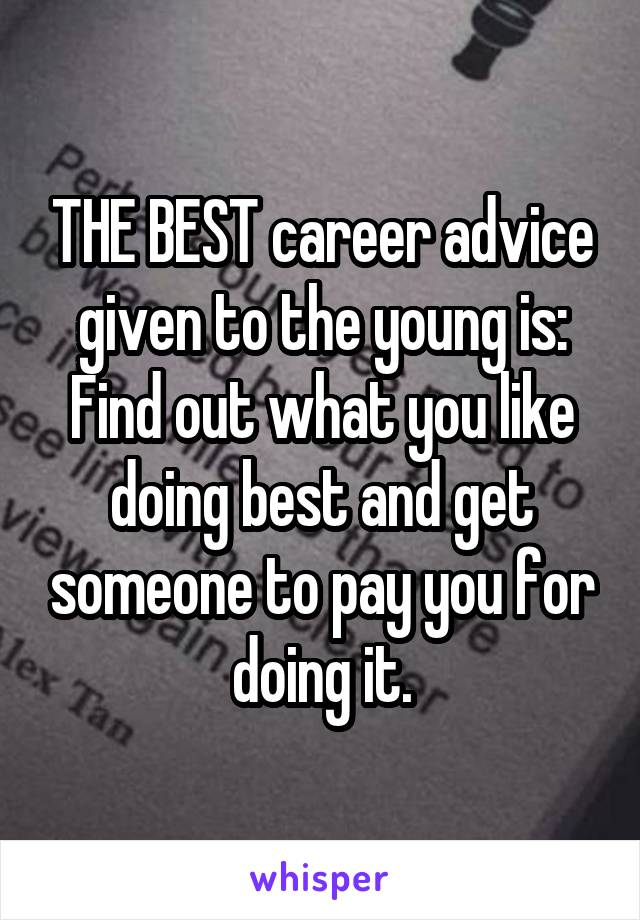 THE BEST career advice given to the young is: Find out what you like doing best and get someone to pay you for doing it.
