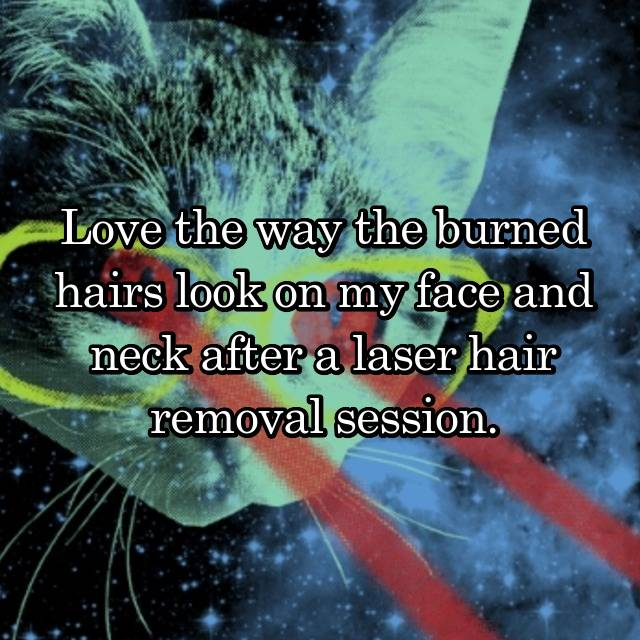 Love the way the burned hairs look on my face and neck after a laser hair removal session.