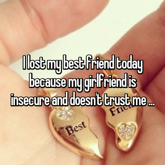 I lost my best friend today because my girlfriend is insecure and doesn't trust me ...