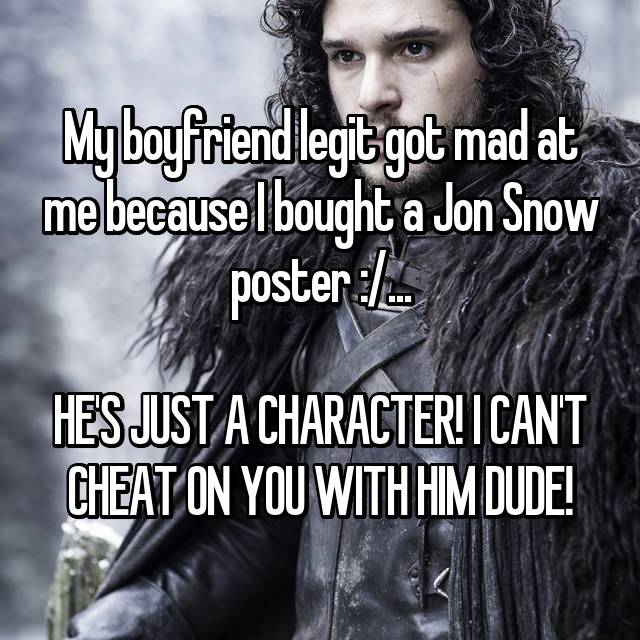 My boyfriend legit got mad at me because I bought a Jon Snow poster :/...  HE'S JUST A CHARACTER! I CAN'T CHEAT ON YOU WITH HIM DUDE!