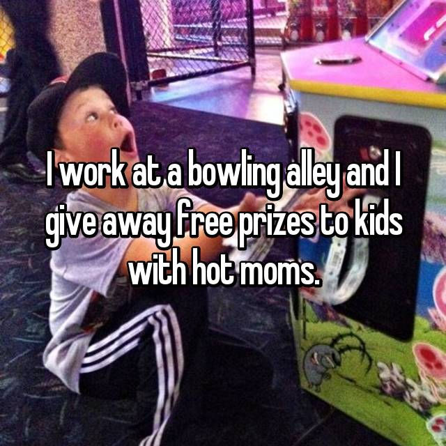 I work at a bowling alley and I give away free prizes to kids with hot moms.