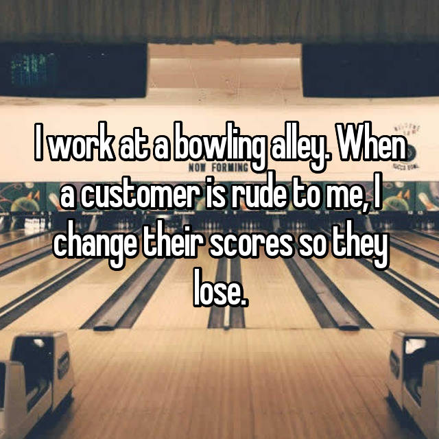 I work at a bowling alley. When a customer is rude to me, I change their scores so they lose.
